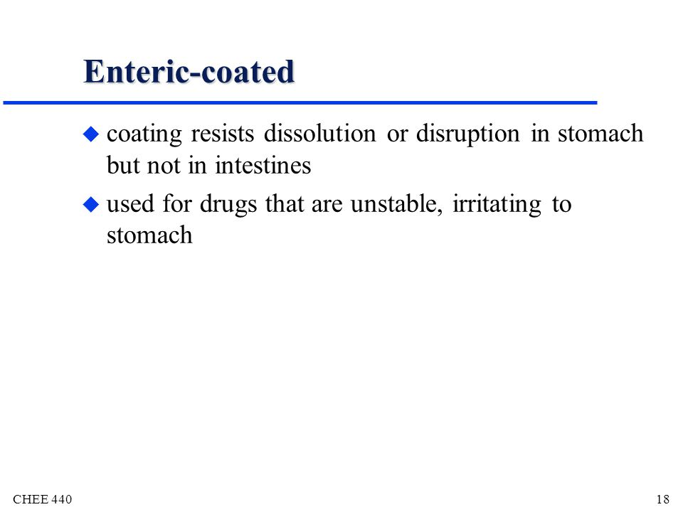 Enteric-coated coating resists dissolution or disruption in stomach but not in intestines.