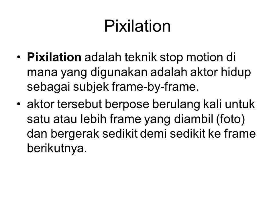 Pixilation Pixilation adalah teknik stop motion di mana yang digunakan adalah aktor hidup sebagai subjek frame-by-frame.