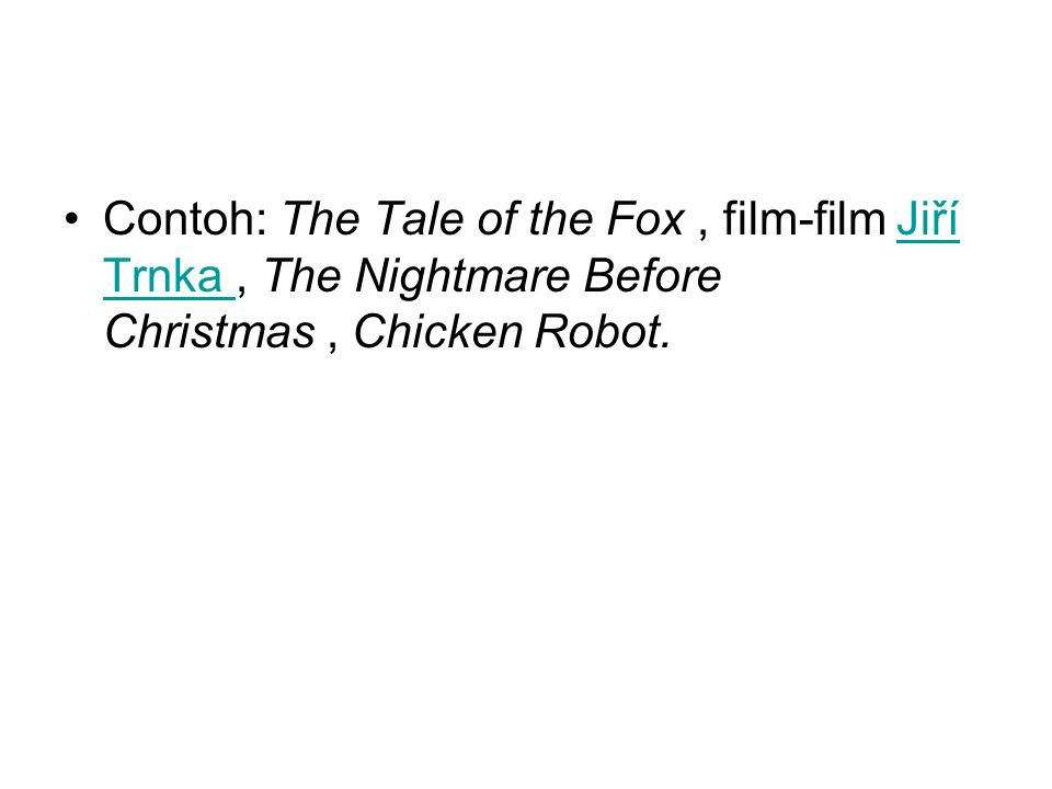 Contoh: The Tale of the Fox , film-film Jiří Trnka , The Nightmare Before Christmas , Chicken Robot.