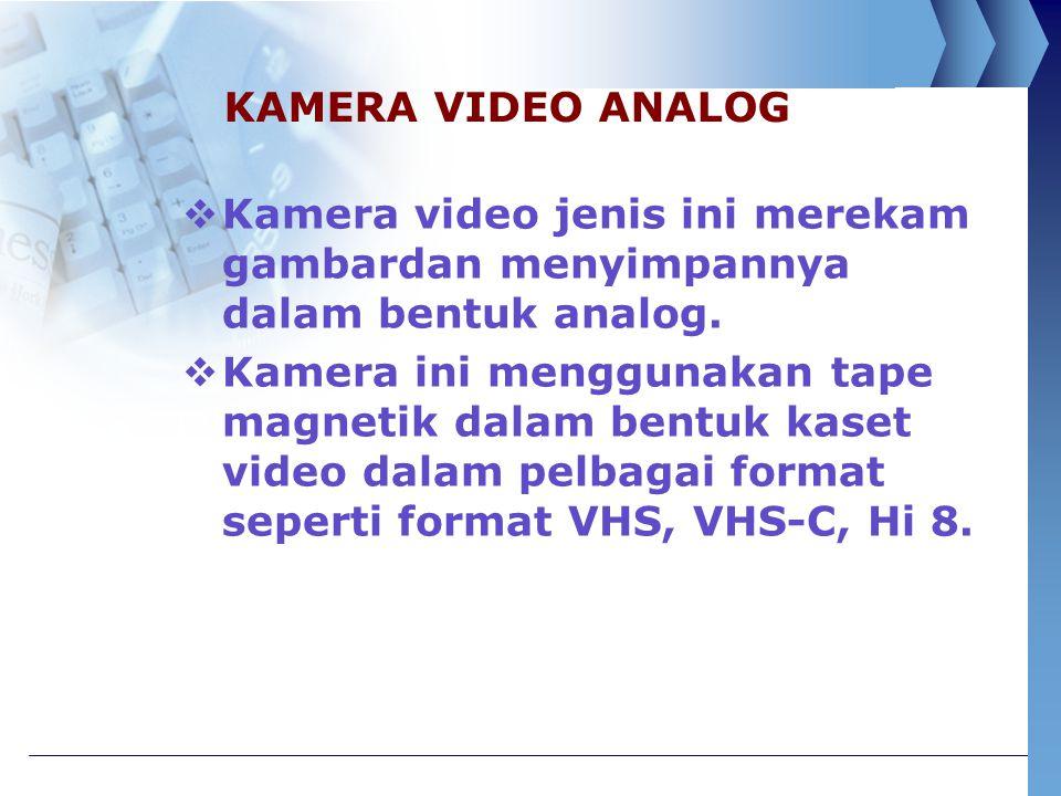 KAMERA VIDEO ANALOG Kamera video jenis ini merekam gambardan menyimpannya dalam bentuk analog.