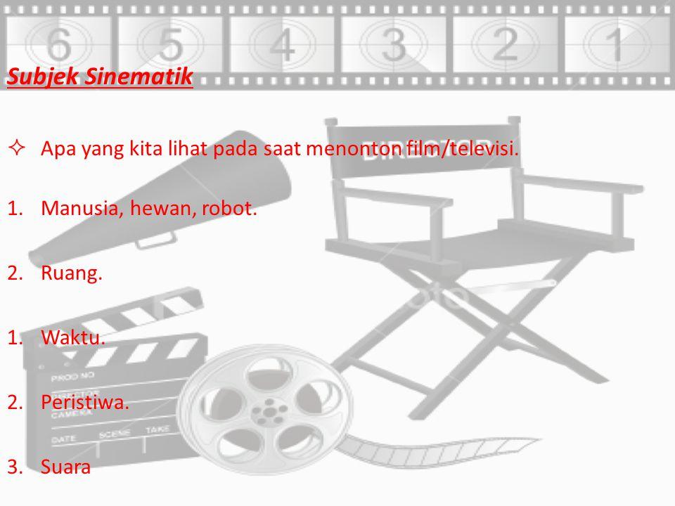 Subjek Sinematik Apa yang kita lihat pada saat menonton film/televisi.