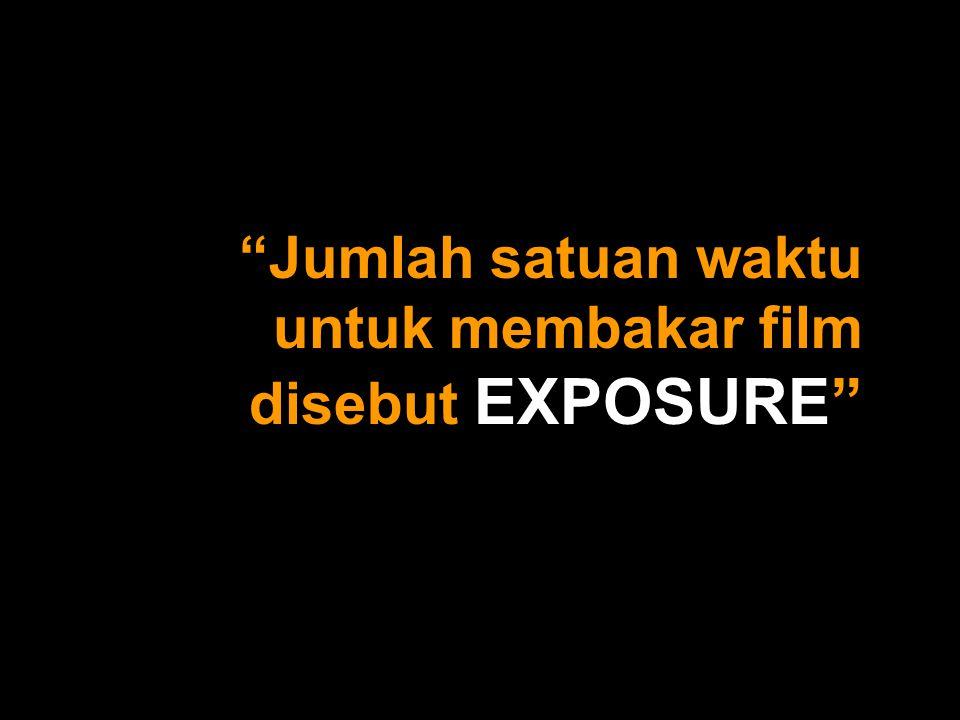 Jumlah satuan waktu untuk membakar film disebut EXPOSURE