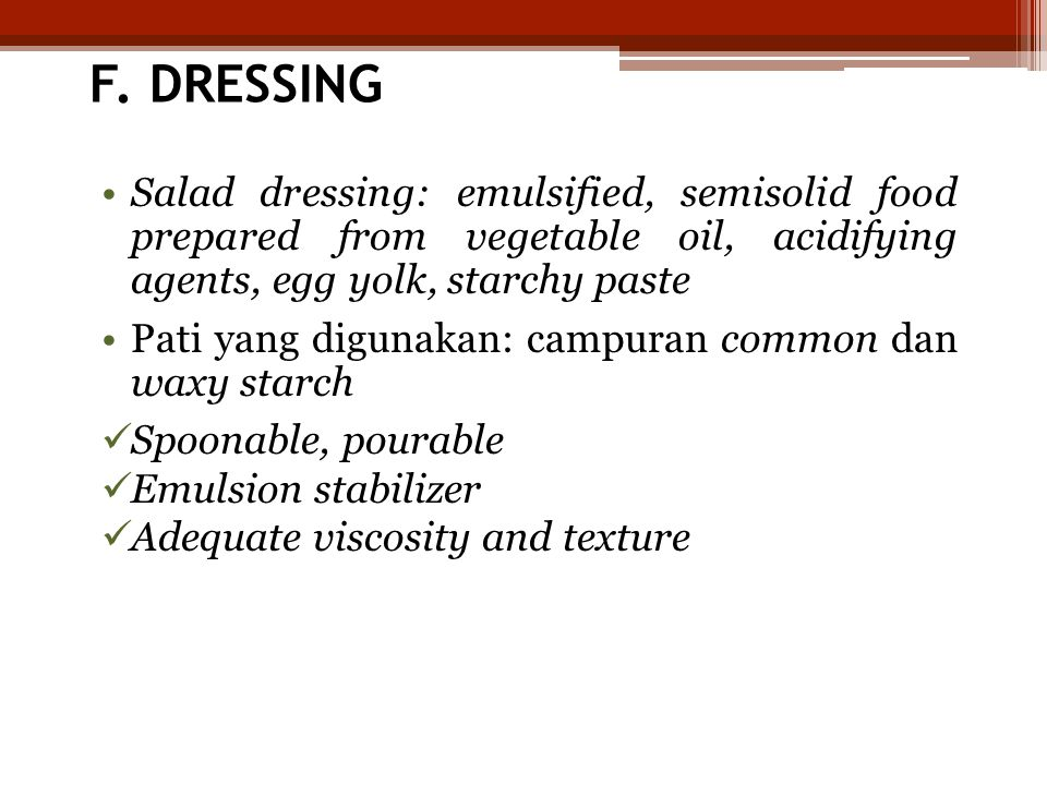 F. DRESSING Salad dressing: emulsified, semisolid food prepared from vegetable oil, acidifying agents, egg yolk, starchy paste.