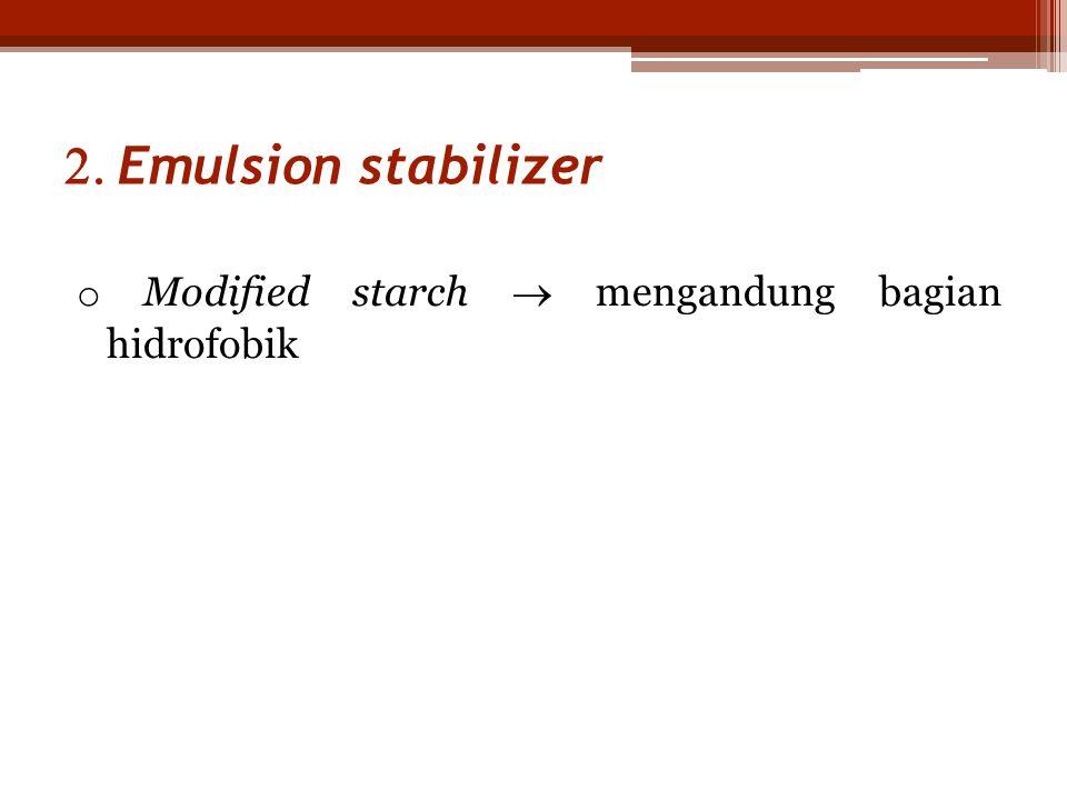 2. Emulsion stabilizer o Modified starch  mengandung bagian hidrofobik
