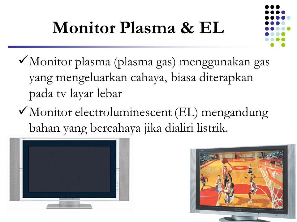 Monitor Plasma & EL Monitor plasma (plasma gas) menggunakan gas yang mengeluarkan cahaya, biasa diterapkan pada tv layar lebar.