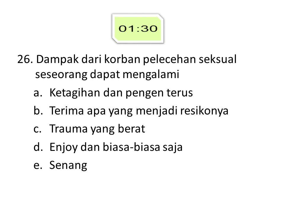 26. Dampak dari korban pelecehan seksual seseorang dapat mengalami