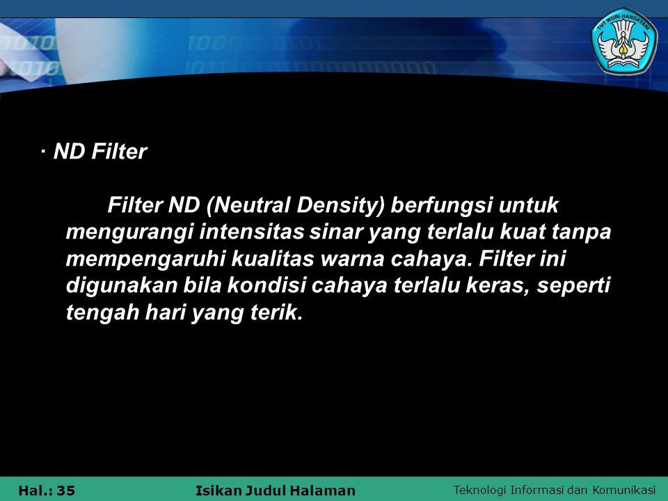 · ND Filter Filter ND (Neutral Density) berfungsi untuk mengurangi intensitas sinar yang terlalu kuat tanpa mempengaruhi kualitas warna cahaya.