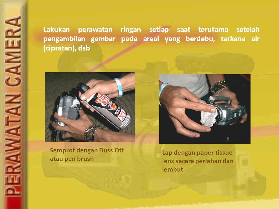 Lakukan perawatan ringan setiap saat terutama setelah pengambilan gambar pada areal yang berdebu, terkena air (cipratan), dsb