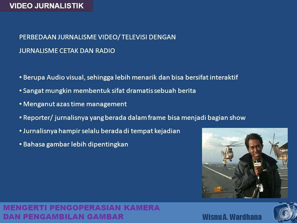 VIDEO JURNALISTIK PERBEDAAN JURNALISME VIDEO/ TELEVISI DENGAN. JURNALISME CETAK DAN RADIO.