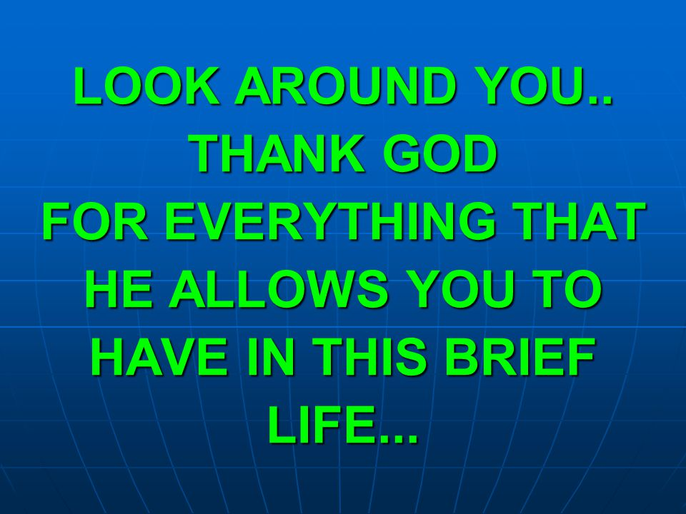 LOOK AROUND YOU.. THANK GOD FOR EVERYTHING THAT HE ALLOWS YOU TO HAVE IN THIS BRIEF LIFE...