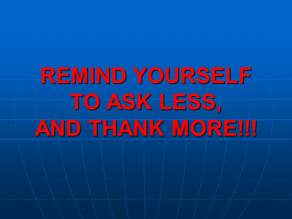 REMIND YOURSELF TO ASK LESS, AND THANK MORE!!!