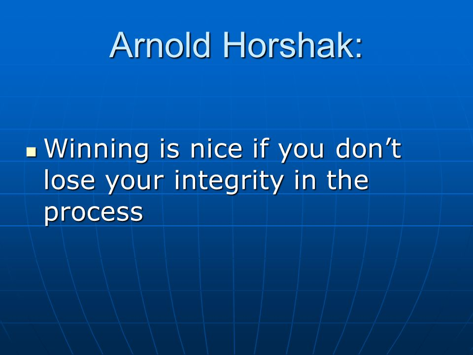Arnold Horshak: Winning is nice if you don't lose your integrity in the process