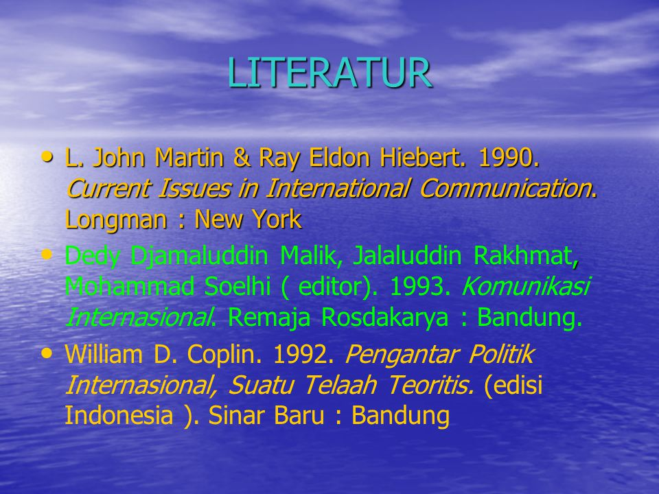 LITERATUR L. John Martin & Ray Eldon Hiebert. 1990. Current Issues in International Communication. Longman : New York.