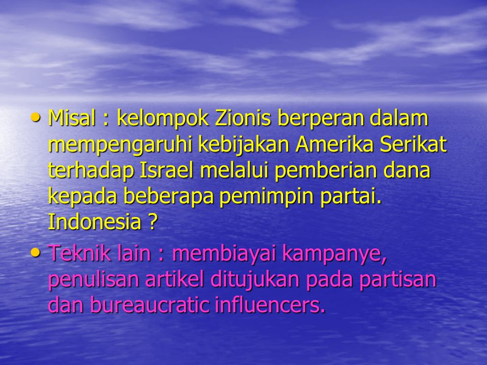 Misal : kelompok Zionis berperan dalam mempengaruhi kebijakan Amerika Serikat terhadap Israel melalui pemberian dana kepada beberapa pemimpin partai. Indonesia