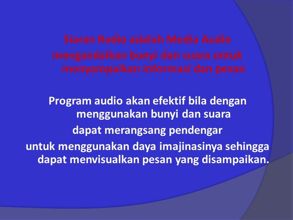 Siaran Radio adalah Media Audio mengandalkan bunyi dan suara untuk menyampaikan informasi dan pesan Program audio akan efektif bila dengan menggunakan bunyi dan suara dapat merangsang pendengar untuk menggunakan daya imajinasinya sehingga dapat menvisualkan pesan yang disampaikan.