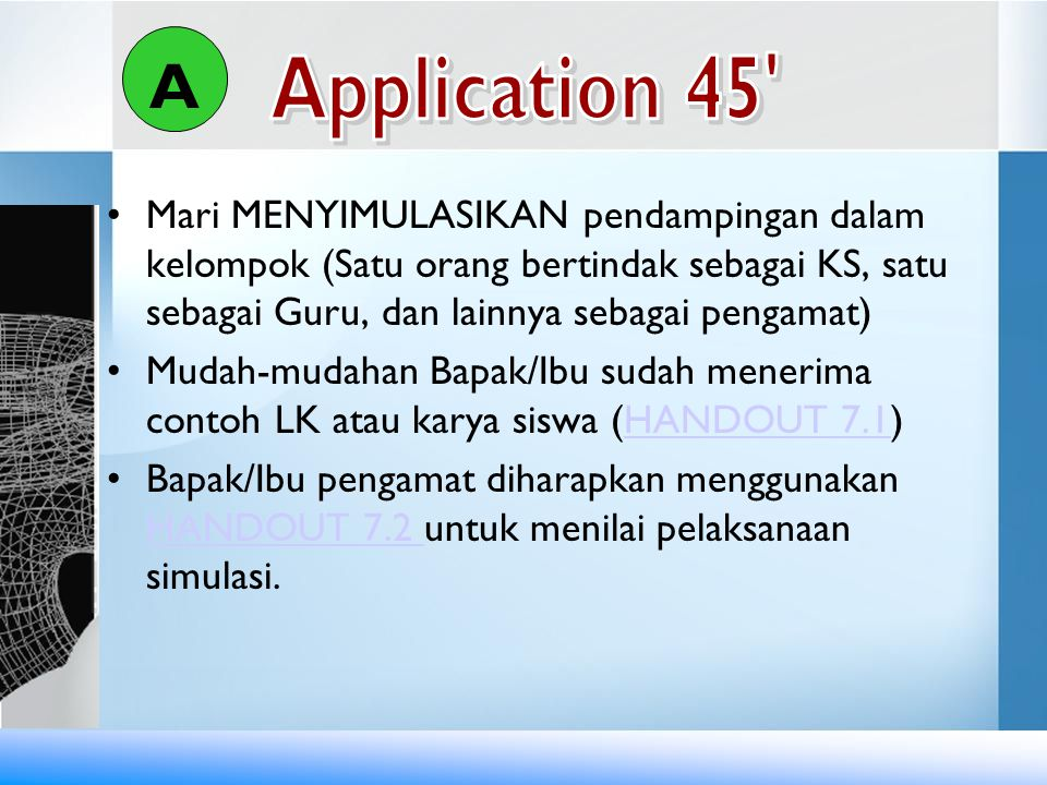 A Application 45 Mari MENYIMULASIKAN pendampingan dalam kelompok (Satu orang bertindak sebagai KS, satu sebagai Guru, dan lainnya sebagai pengamat)