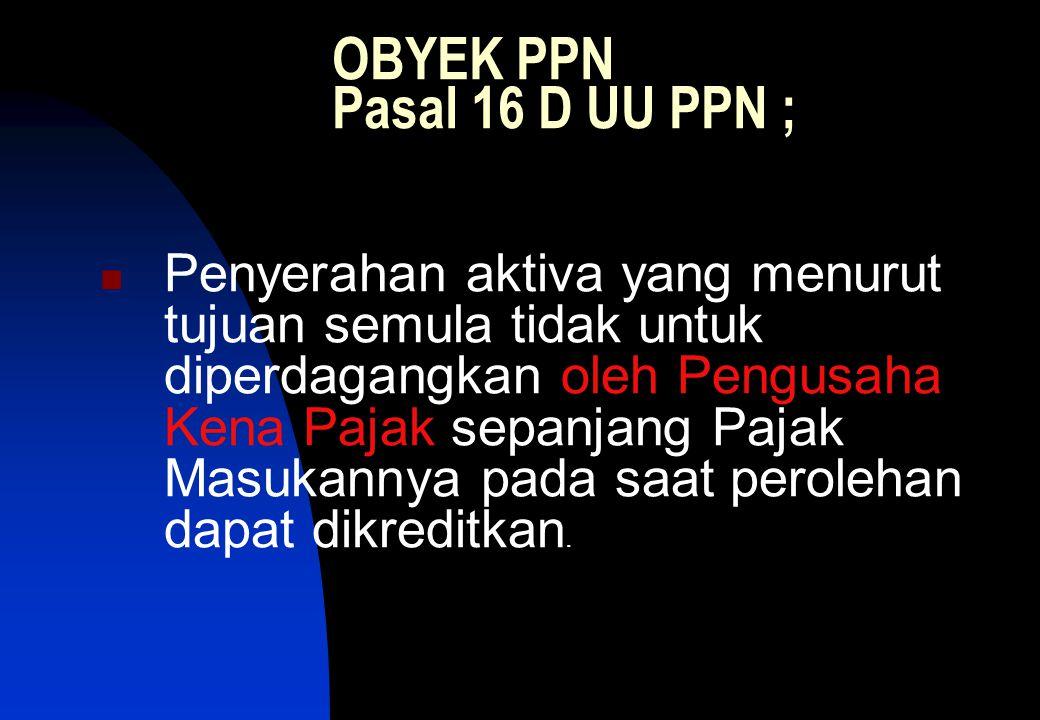 OBYEK PPN Pasal 16 D UU PPN ;