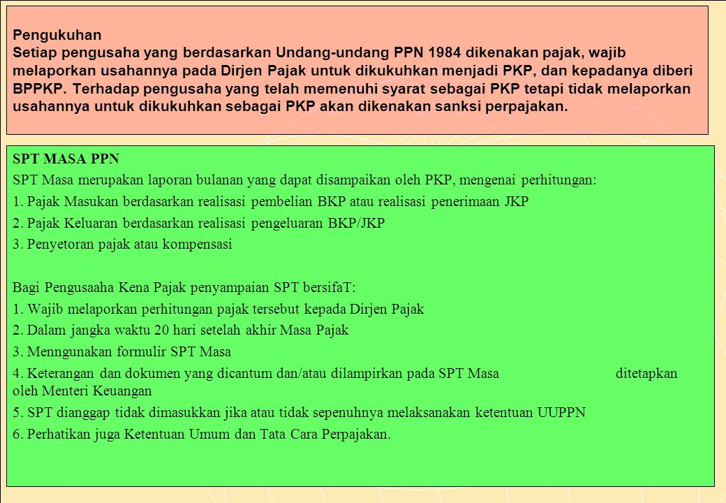 Pengukuhan Setiap pengusaha yang berdasarkan Undang-undang PPN 1984 dikenakan pajak, wajib melaporkan usahannya pada Dirjen Pajak untuk dikukuhkan menjadi PKP, dan kepadanya diberi BPPKP. Terhadap pengusaha yang telah memenuhi syarat sebagai PKP tetapi tidak melaporkan usahannya untuk dikukuhkan sebagai PKP akan dikenakan sanksi perpajakan.