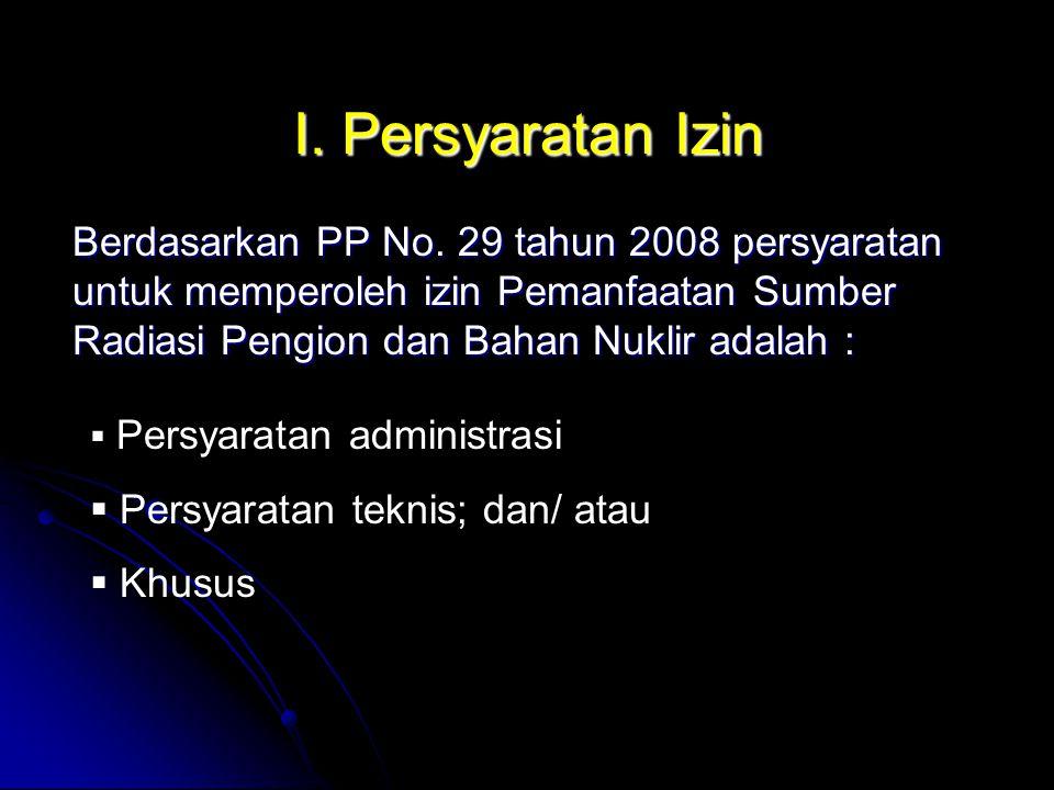 I. Persyaratan Izin Berdasarkan PP No. 29 tahun 2008 persyaratan untuk memperoleh izin Pemanfaatan Sumber Radiasi Pengion dan Bahan Nuklir adalah :