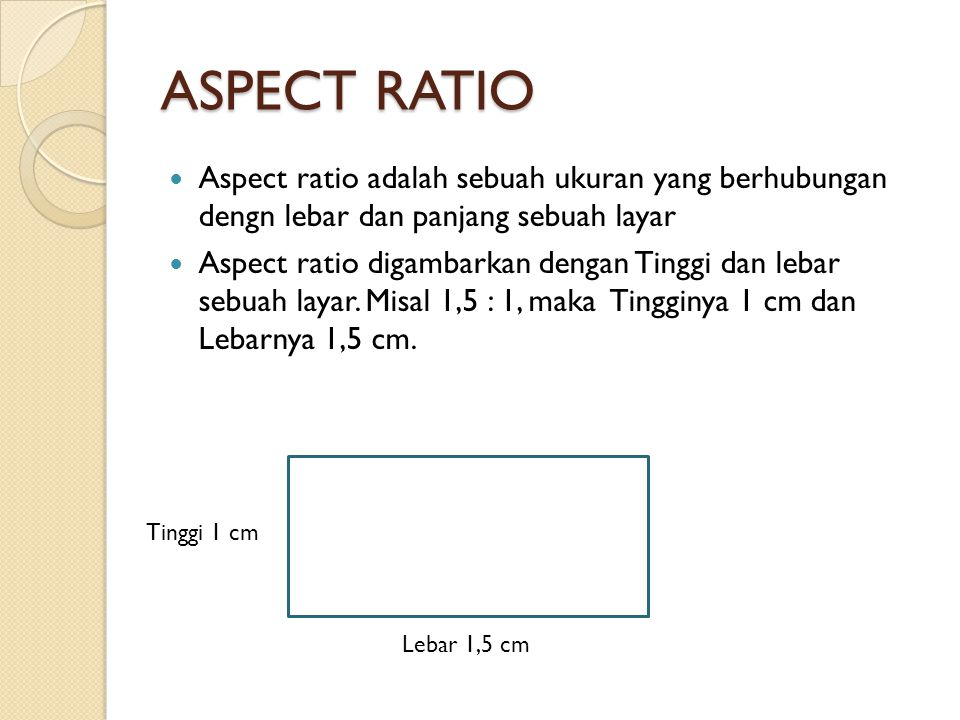 ASPECT RATIO Aspect ratio adalah sebuah ukuran yang berhubungan dengn lebar dan panjang sebuah layar.