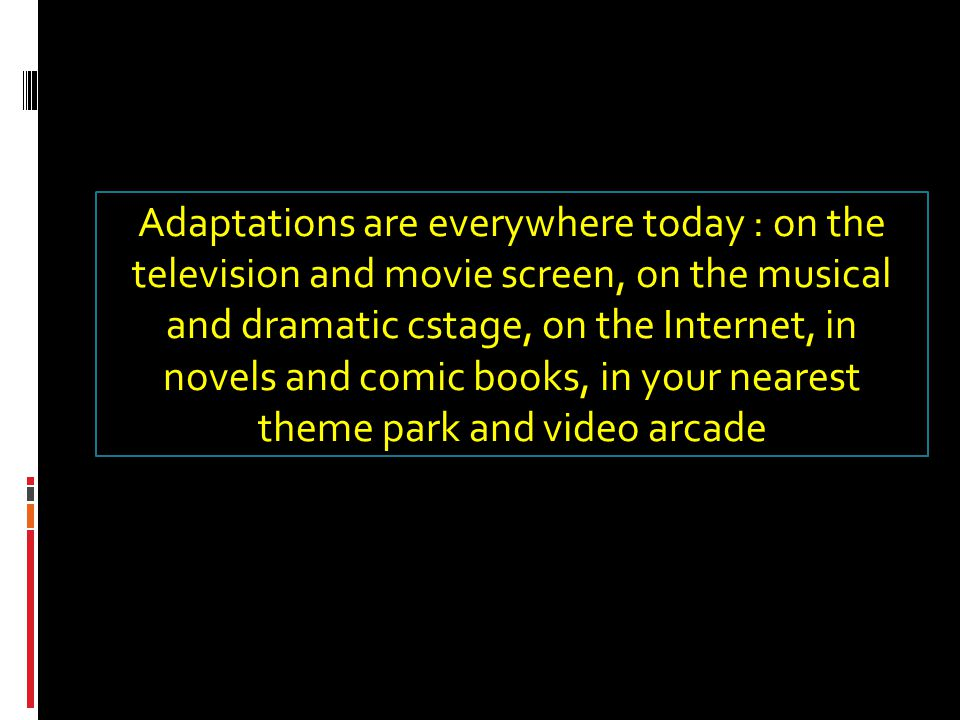 Adaptations are everywhere today : on the television and movie screen, on the musical and dramatic cstage, on the Internet, in novels and comic books, in your nearest theme park and video arcade
