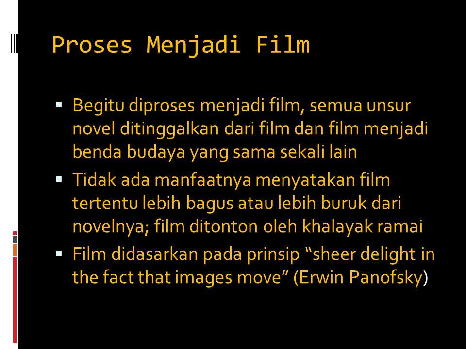 Proses Menjadi Film Begitu diproses menjadi film, semua unsur novel ditinggalkan dari film dan film menjadi benda budaya yang sama sekali lain.
