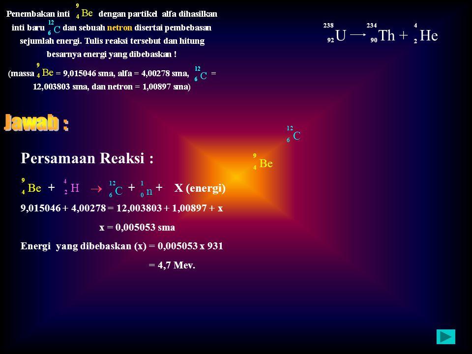 Jawab : U Th + He Persamaan Reaksi : +  + + X (energi) C Be Be H C n