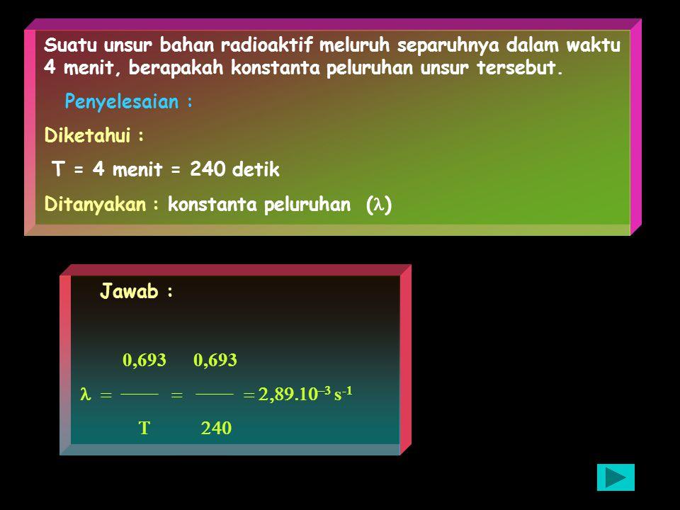 Suatu unsur bahan radioaktif meluruh separuhnya dalam waktu 4 menit, berapakah konstanta peluruhan unsur tersebut.