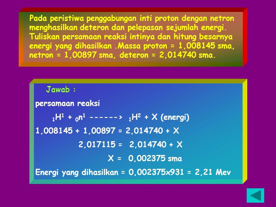 Pada peristiwa penggabungan inti proton dengan netron menghasilkan deteron dan pelepasan sejumlah energi. Tuliskan persamaan reaksi intinya dan hitung besarnya energi yang dihasilkan .Massa proton = 1,008145 sma, netron = 1,00897 sma, deteron = 2,014740 sma.