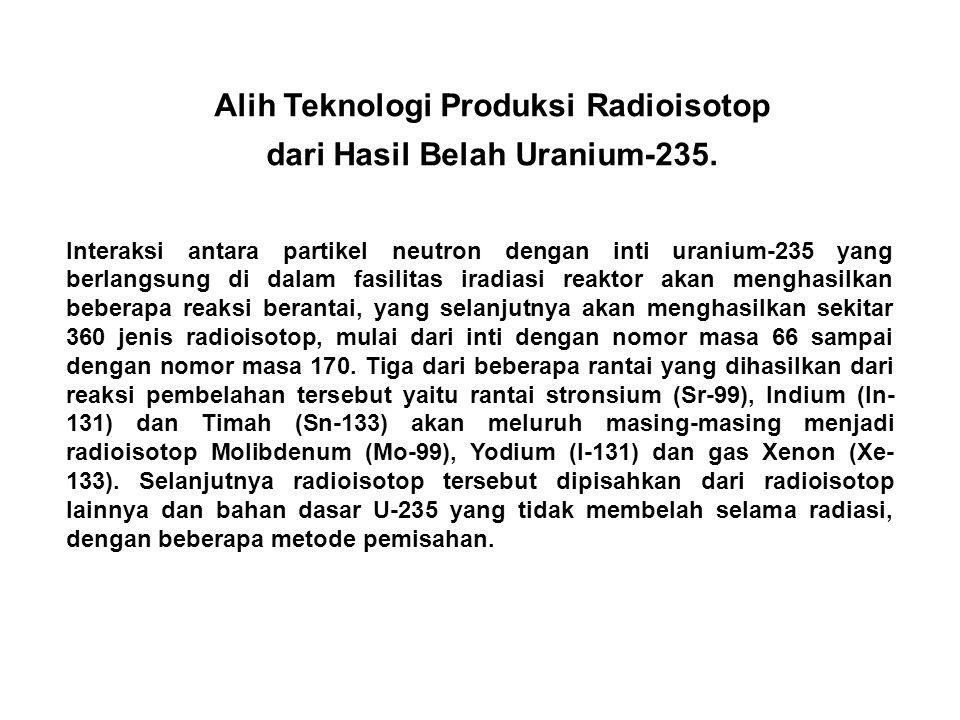 Alih Teknologi Produksi Radioisotop dari Hasil Belah Uranium-235.