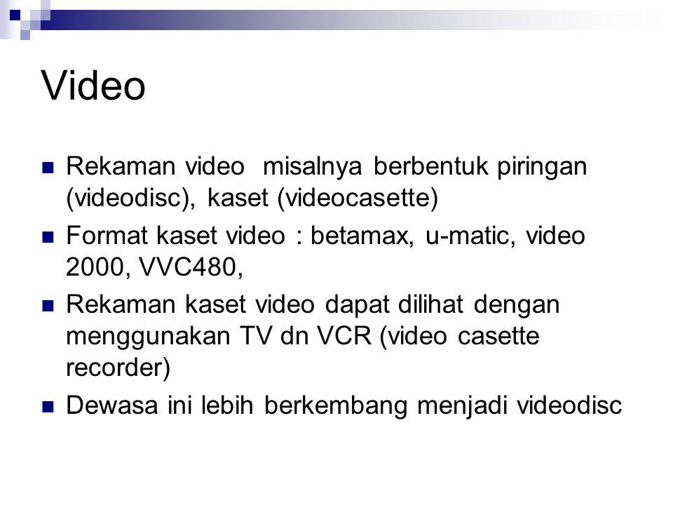 Video Rekaman video misalnya berbentuk piringan (videodisc), kaset (videocasette) Format kaset video : betamax, u-matic, video 2000, VVC480,