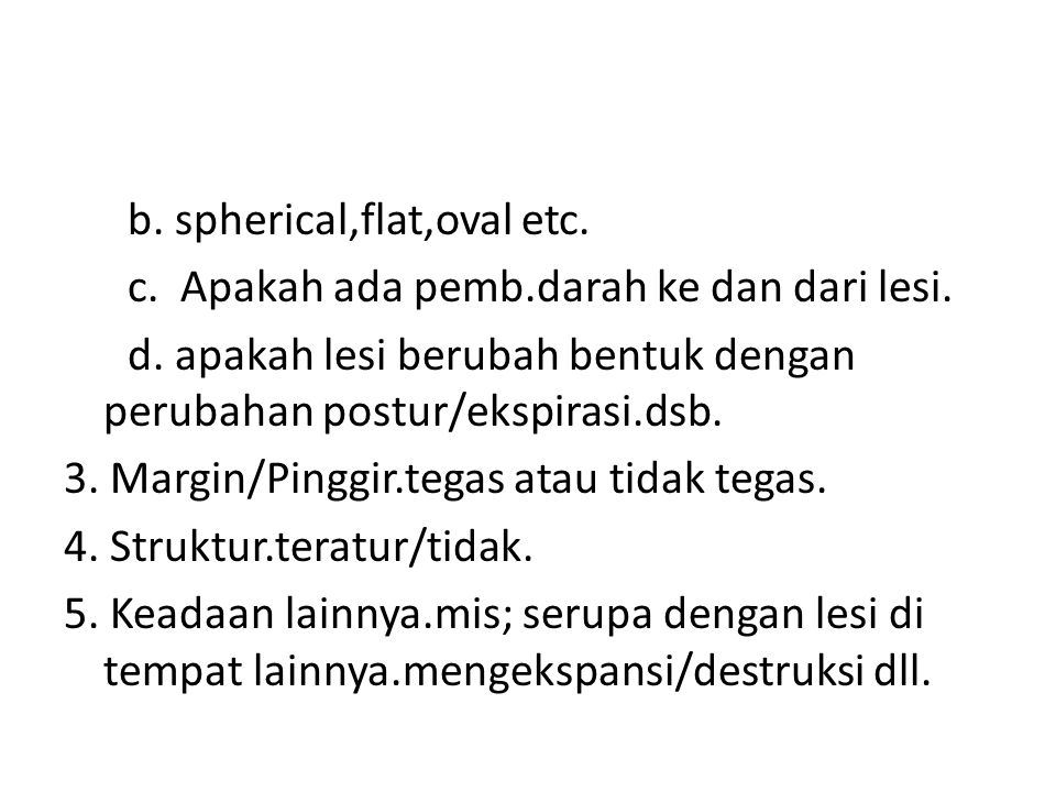 b. spherical,flat,oval etc. c. Apakah ada pemb. darah ke dan dari lesi