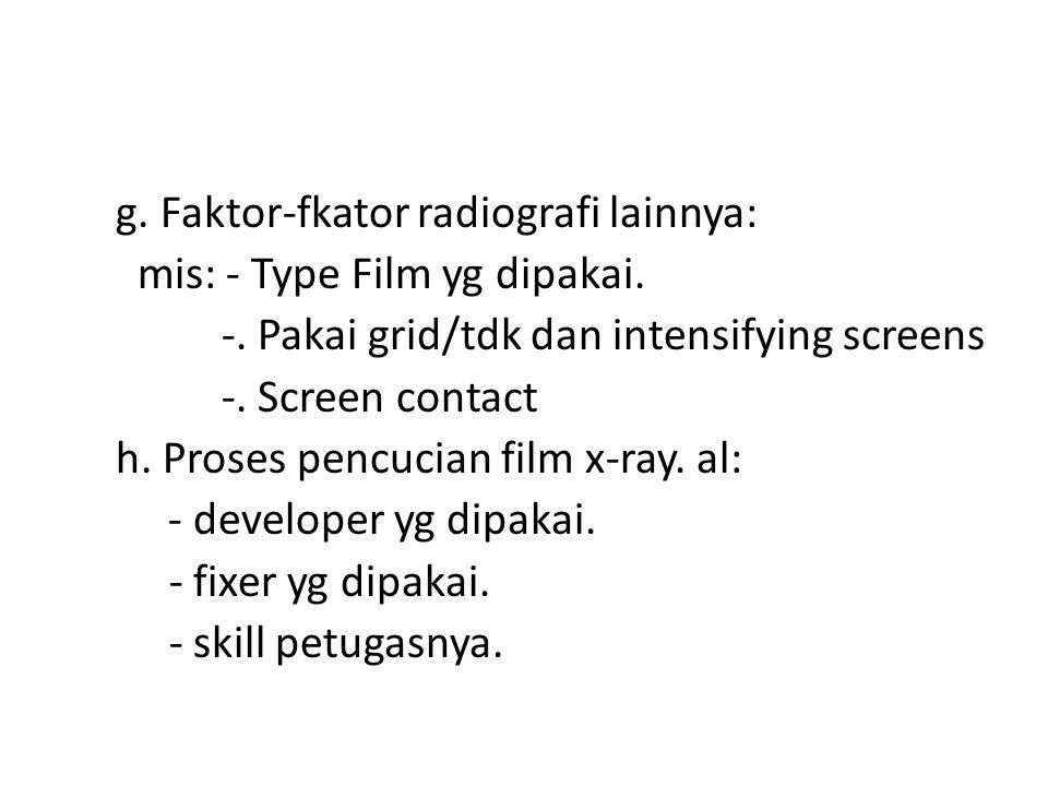 g. Faktor-fkator radiografi lainnya: mis: - Type Film yg dipakai. -
