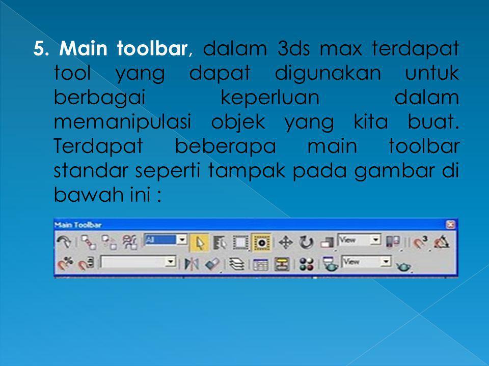 5. Main toolbar, dalam 3ds max terdapat tool yang dapat digunakan untuk berbagai keperluan dalam memanipulasi objek yang kita buat.