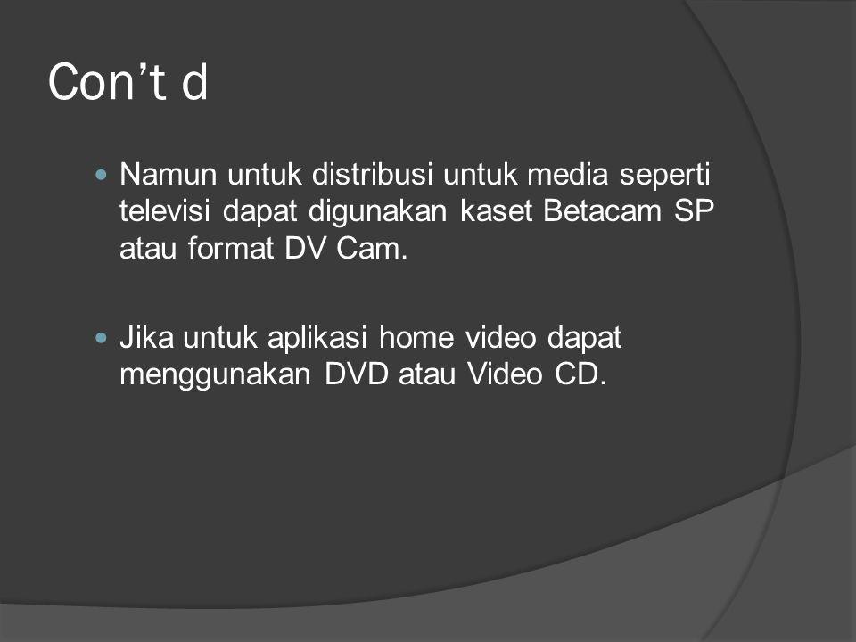 Con't d Namun untuk distribusi untuk media seperti televisi dapat digunakan kaset Betacam SP atau format DV Cam.