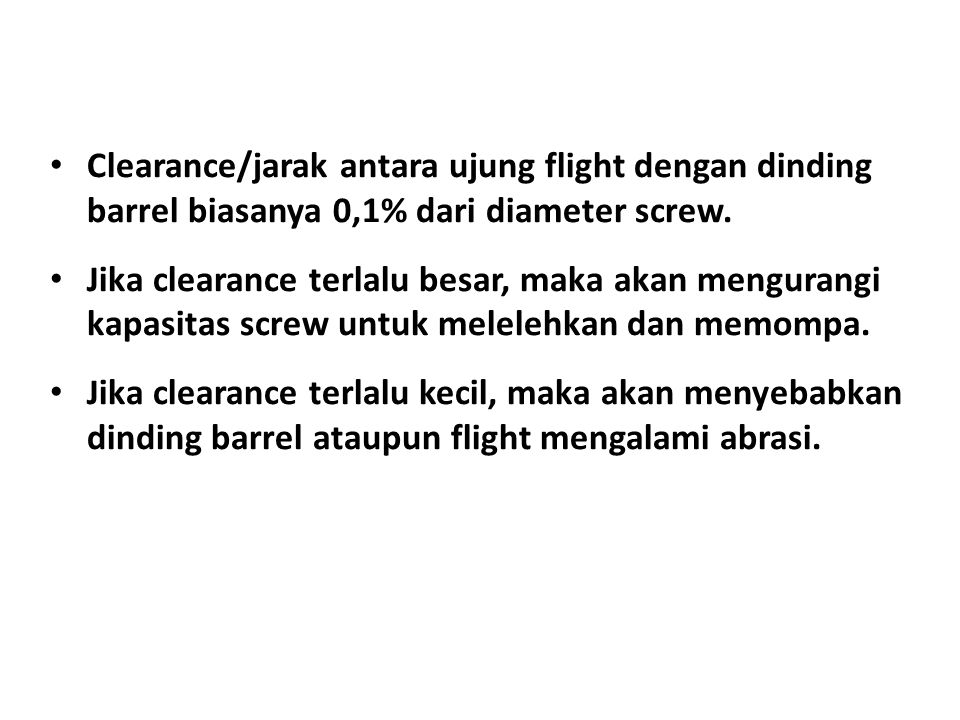 Clearance/jarak antara ujung flight dengan dinding barrel biasanya 0,1% dari diameter screw.