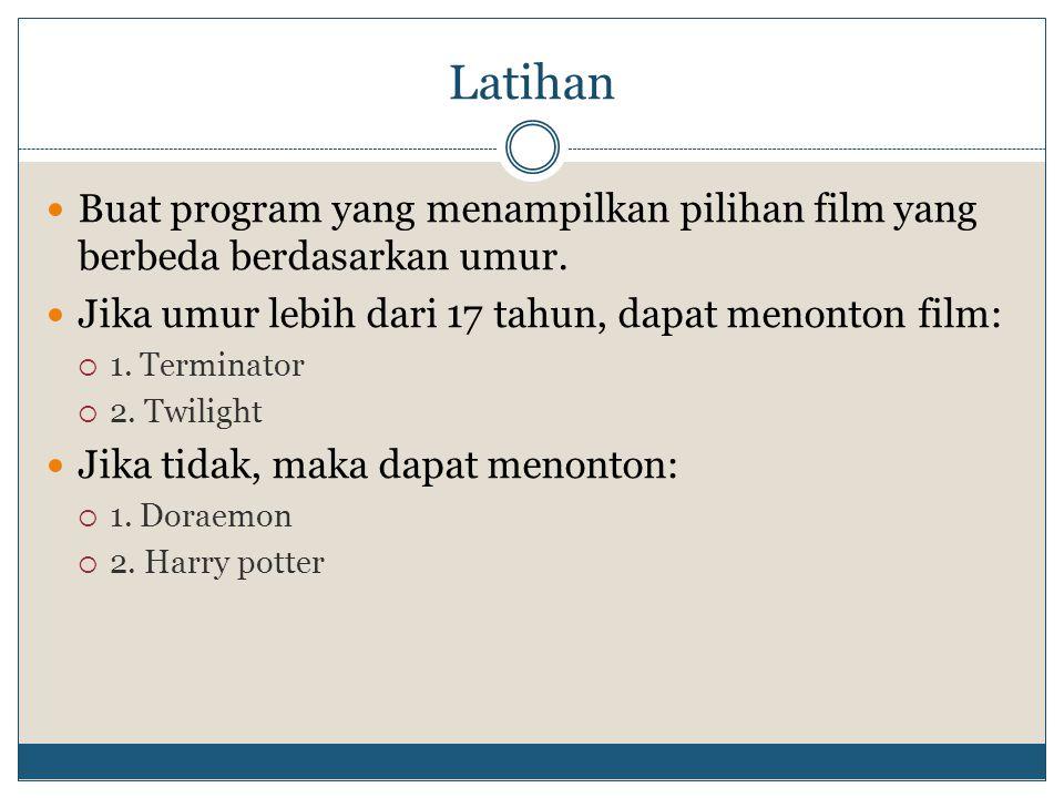 Latihan Buat program yang menampilkan pilihan film yang berbeda berdasarkan umur. Jika umur lebih dari 17 tahun, dapat menonton film: