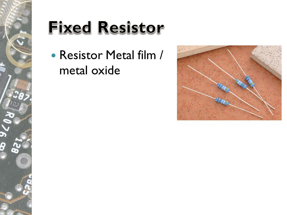 Fixed Resistor Resistor Metal film / metal oxide