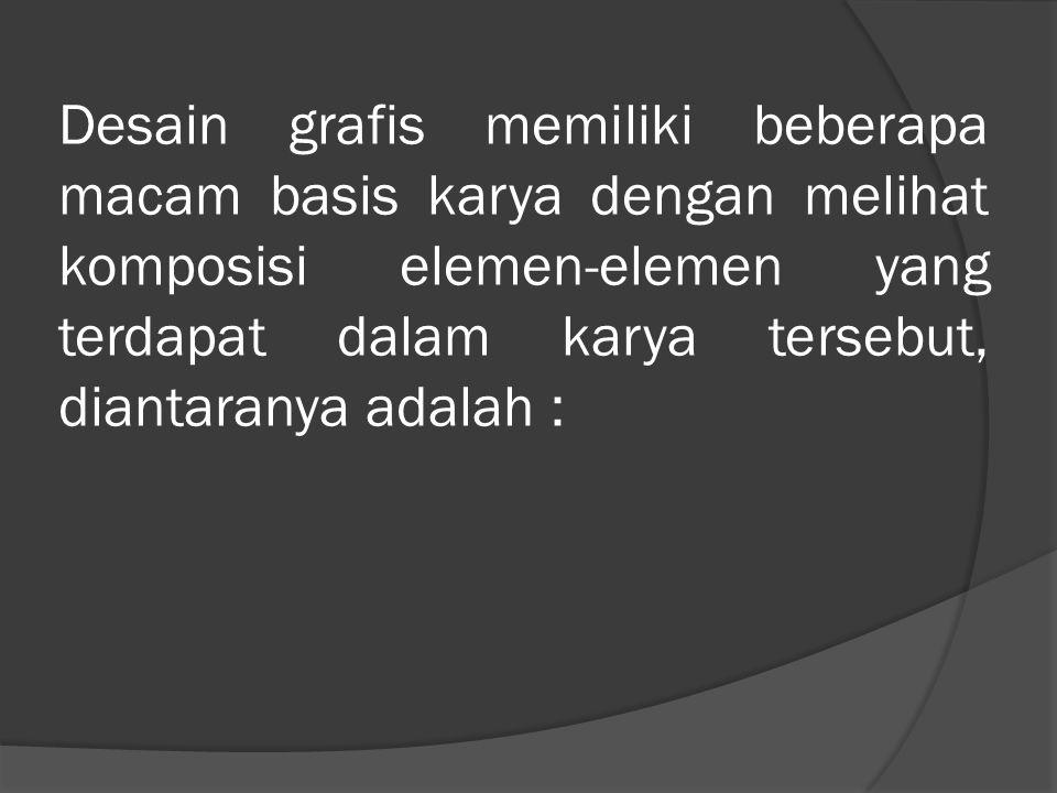 Desain grafis memiliki beberapa macam basis karya dengan melihat komposisi elemen-elemen yang terdapat dalam karya tersebut, diantaranya adalah :