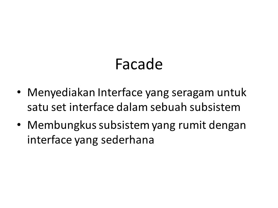 Facade Menyediakan Interface yang seragam untuk satu set interface dalam sebuah subsistem.
