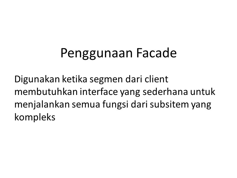 Penggunaan Facade Digunakan ketika segmen dari client membutuhkan interface yang sederhana untuk menjalankan semua fungsi dari subsitem yang kompleks.