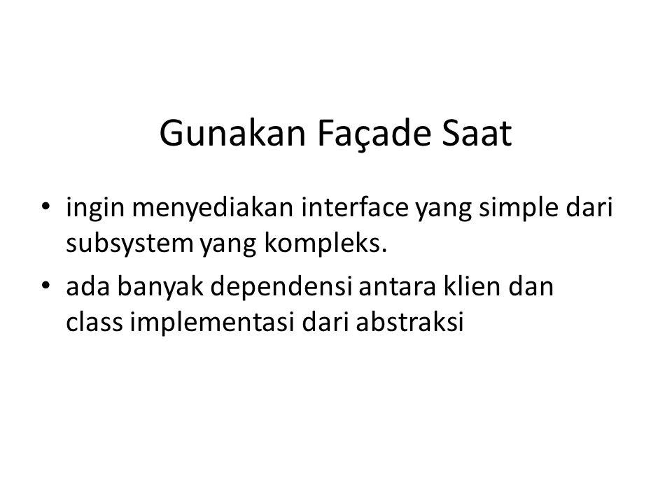 Gunakan Façade Saat ingin menyediakan interface yang simple dari subsystem yang kompleks.