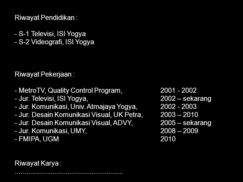 Riwayat Pendidikan : S-1 Televisi, ISI Yogya. S-2 Videografi, ISI Yogya. Riwayat Pekerjaan : MetroTV, Quality Control Program, 2001 - 2002.