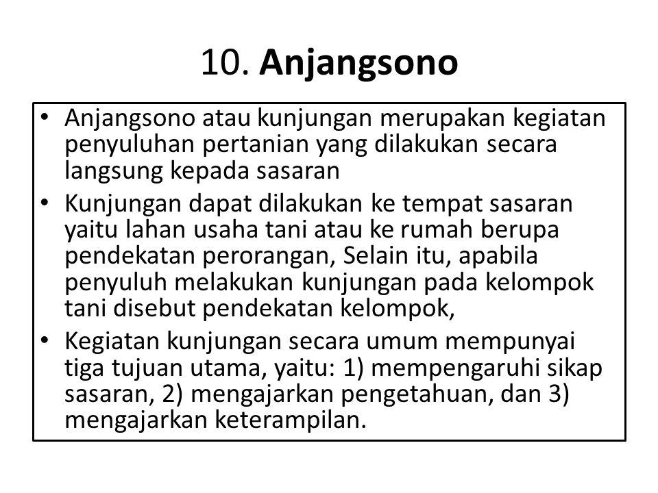 10. Anjangsono Anjangsono atau kunjungan merupakan kegiatan penyuluhan pertanian yang dilakukan secara langsung kepada sasaran.
