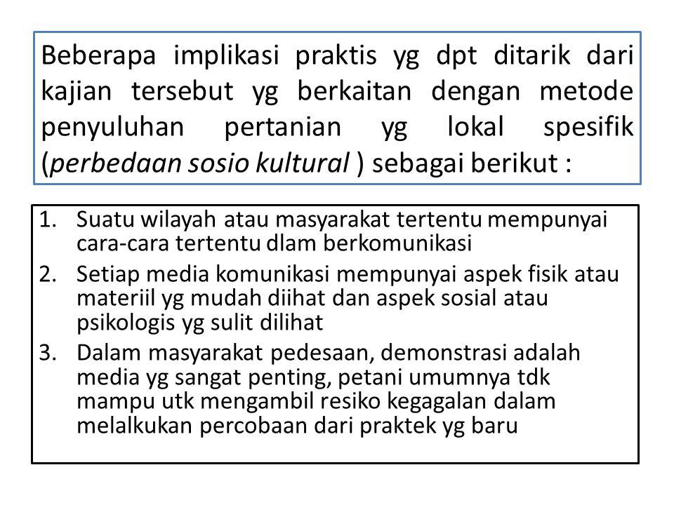 Beberapa implikasi praktis yg dpt ditarik dari kajian tersebut yg berkaitan dengan metode penyuluhan pertanian yg lokal spesifik (perbedaan sosio kultural ) sebagai berikut :