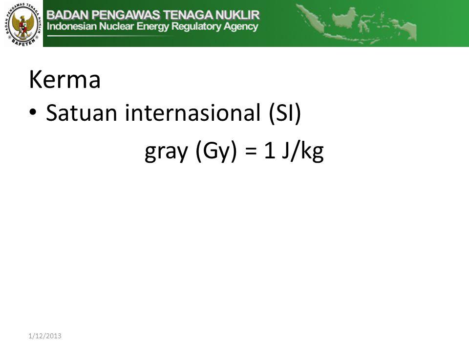 Kerma Satuan internasional (SI) gray (Gy) = 1 J/kg 1/12/2013