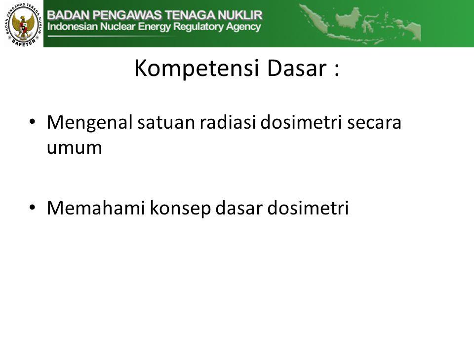 Kompetensi Dasar : Mengenal satuan radiasi dosimetri secara umum