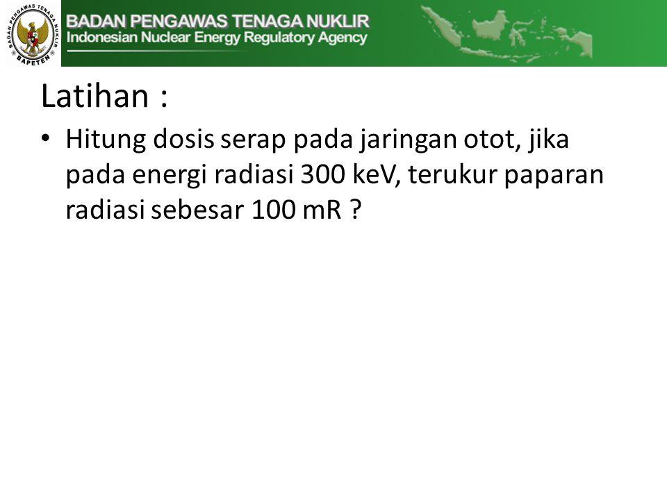 Latihan : Hitung dosis serap pada jaringan otot, jika pada energi radiasi 300 keV, terukur paparan radiasi sebesar 100 mR