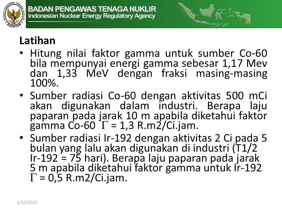 Latihan Hitung nilai faktor gamma untuk sumber Co-60 bila mempunyai energi gamma sebesar 1,17 Mev dan 1,33 MeV dengan fraksi masing-masing 100%.