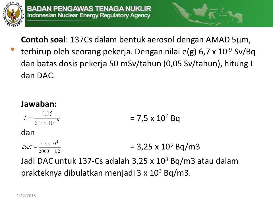 Contoh soal: 137Cs dalam bentuk aerosol dengan AMAD 5m, terhirup oleh seorang pekerja. Dengan nilai e(g) 6,7 x 10-9 Sv/Bq dan batas dosis pekerja 50 mSv/tahun (0,05 Sv/tahun), hitung I dan DAC.